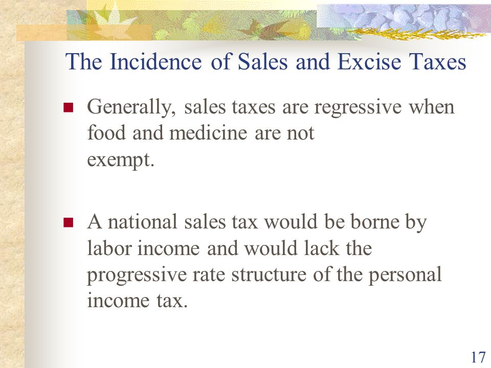 17 The Incidence of Sales and Excise Taxes Generally, sales taxes are regressive when food and medicine are not exempt. A national sales tax would be