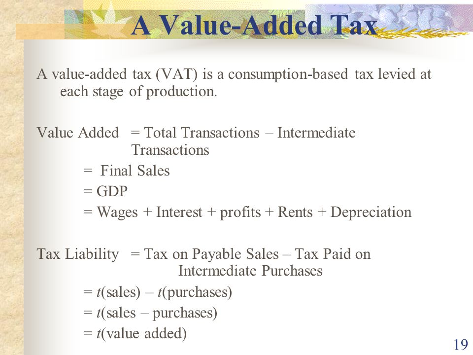 19 A Value-Added Tax A value-added tax (VAT) is a consumption-based tax levied at each stage of production.