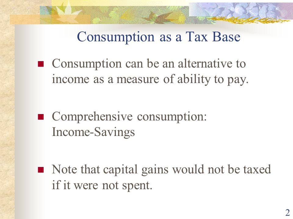 3 An Expenditure Tax An expenditure tax would have the same practical impact as an income tax.