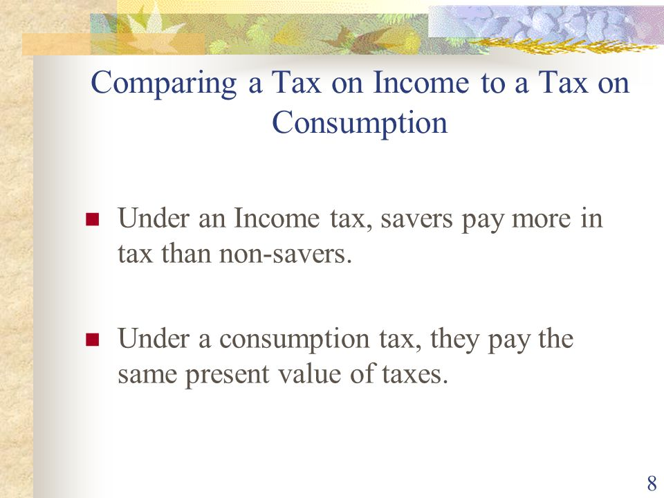 8 Comparing a Tax on Income to a Tax on Consumption Under an Income tax, savers pay more in tax than non-savers.