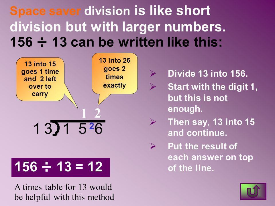 Space saver division is like short division but with larger numbers. 156 ÷ 13 can be written like this:  Divide 13 into 156.  Start with the digit 1