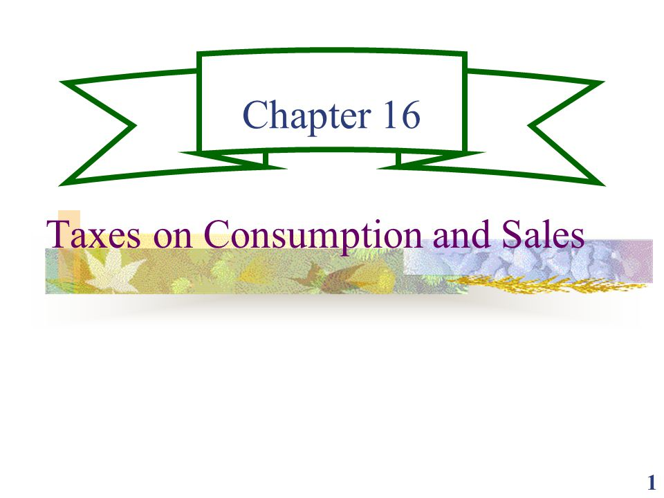 1 Chapter 16 Taxes on Consumption and Sales