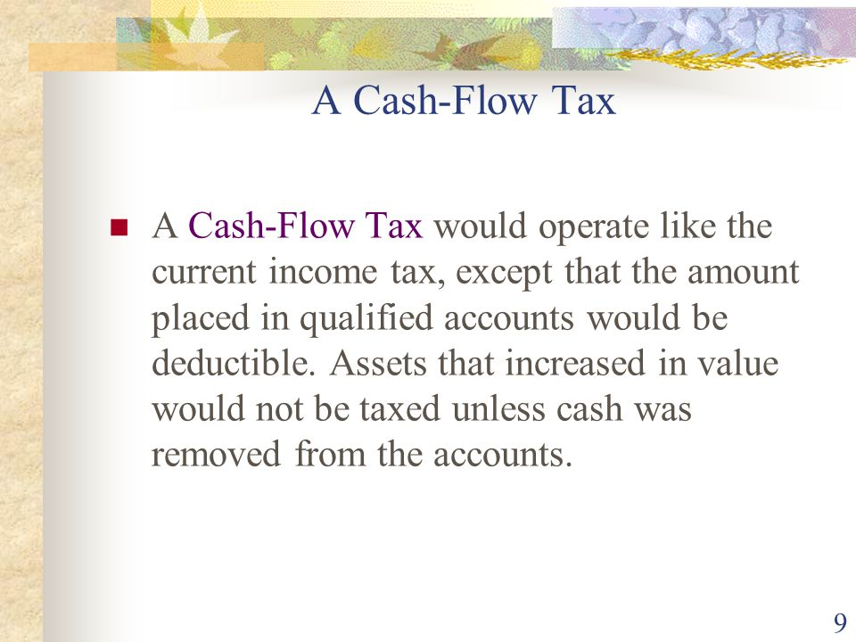 9 A Cash-Flow Tax A Cash-Flow Tax would operate like the current income tax, except that the amount placed in qualified accounts would be deductible.