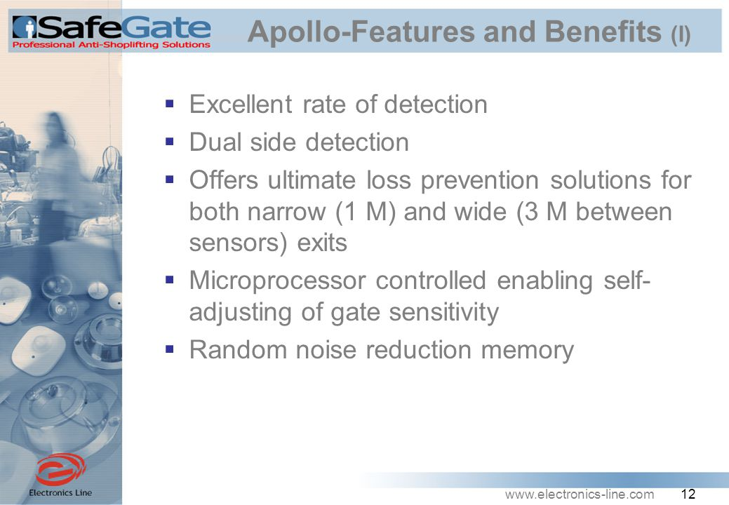 www.electronics-line.com 12 Apollo-Features and Benefits (I)  Excellent rate of detection  Dual side detection  Offers ultimate loss prevention solutions for both narrow (1 M) and wide (3 M between sensors) exits  Microprocessor controlled enabling self- adjusting of gate sensitivity  Random noise reduction memory