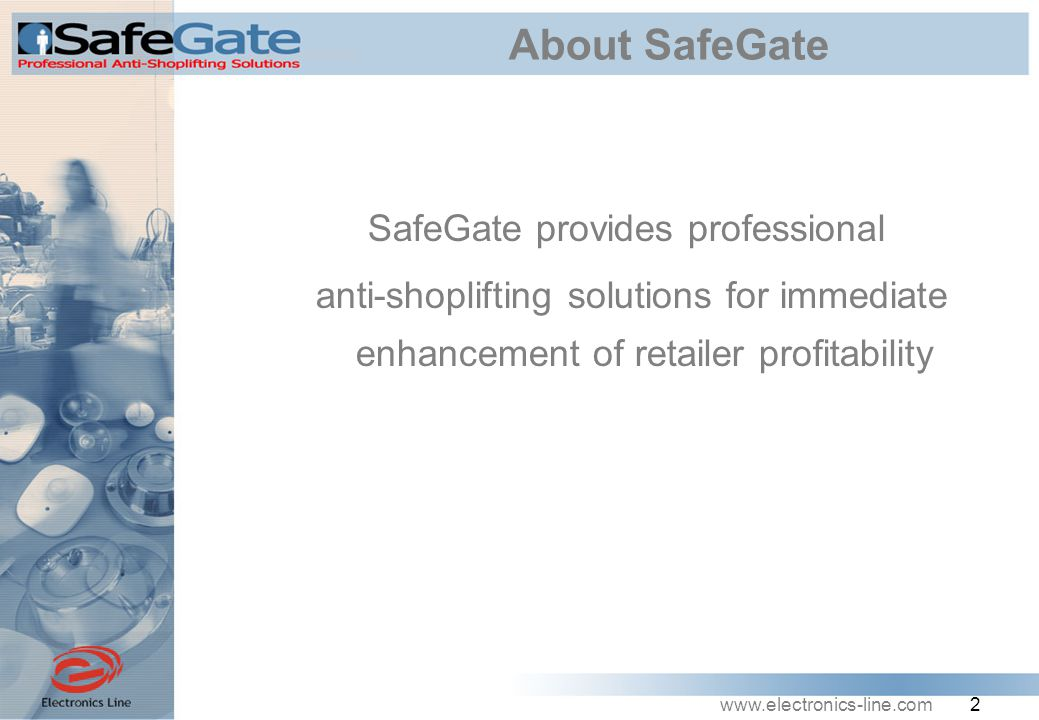 www.electronics-line.com 3 SafeGate Advantages  Cost effective solutions  Unique value-added enhancements that boost security system performance  Diverse technologies and products to solve any retailer scenario: Titan (EM), Apollo(RF), Knight(AM), Champ(Micro- RF) and Achilles  Over 25 years of experience in the security business