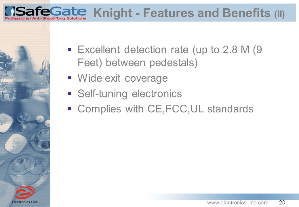 www.electronics-line.com 20 Knight - Features and Benefits (II)  Excellent detection rate (up to 2.8 M (9 Feet) between pedestals)  Wide exit coverage  Self-tuning electronics  Complies with CE,FCC,UL standards