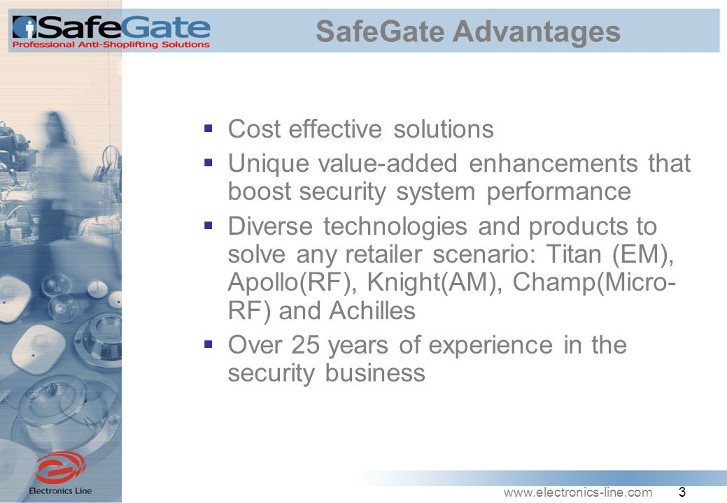 www.electronics-line.com 3 SafeGate Advantages  Cost effective solutions  Unique value-added enhancements that boost security system performance  Diverse technologies and products to solve any retailer scenario: Titan (EM), Apollo(RF), Knight(AM), Champ(Micro- RF) and Achilles  Over 25 years of experience in the security business