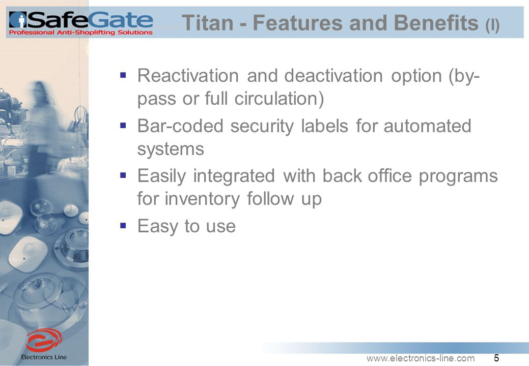 www.electronics-line.com 5 Titan - Features and Benefits (I)  Reactivation and deactivation option (by- pass or full circulation)  Bar-coded security labels for automated systems  Easily integrated with back office programs for inventory follow up  Easy to use