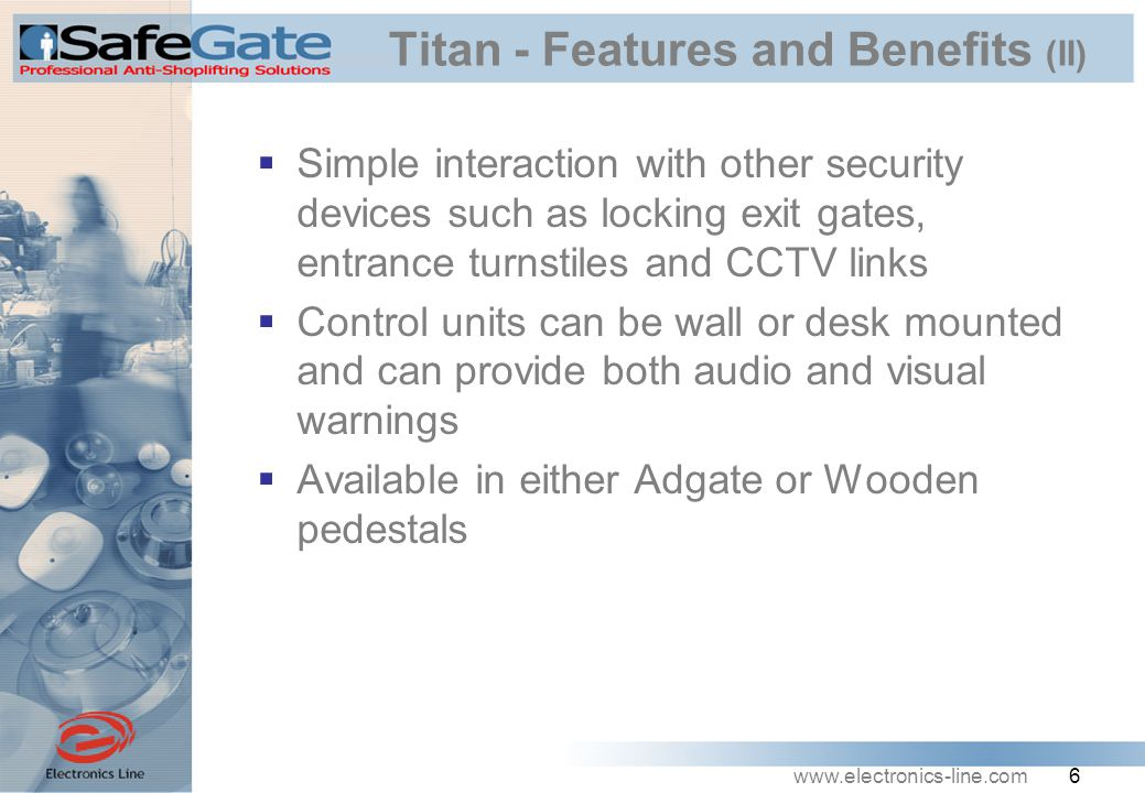 www.electronics-line.com 6 Titan - Features and Benefits (II)  Simple interaction with other security devices such as locking exit gates, entrance turnstiles and CCTV links  Control units can be wall or desk mounted and can provide both audio and visual warnings  Available in either Adgate or Wooden pedestals