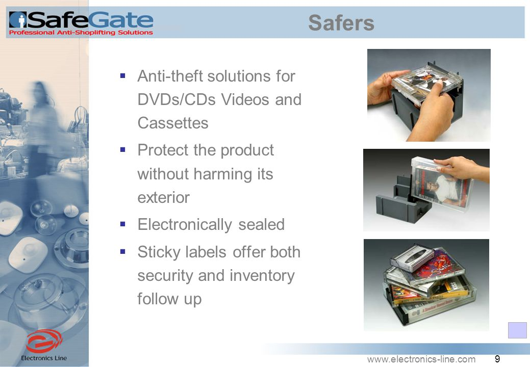 www.electronics-line.com 9 Safers  Anti-theft solutions for DVDs/CDs Videos and Cassettes  Protect the product without harming its exterior  Electronically sealed  Sticky labels offer both security and inventory follow up