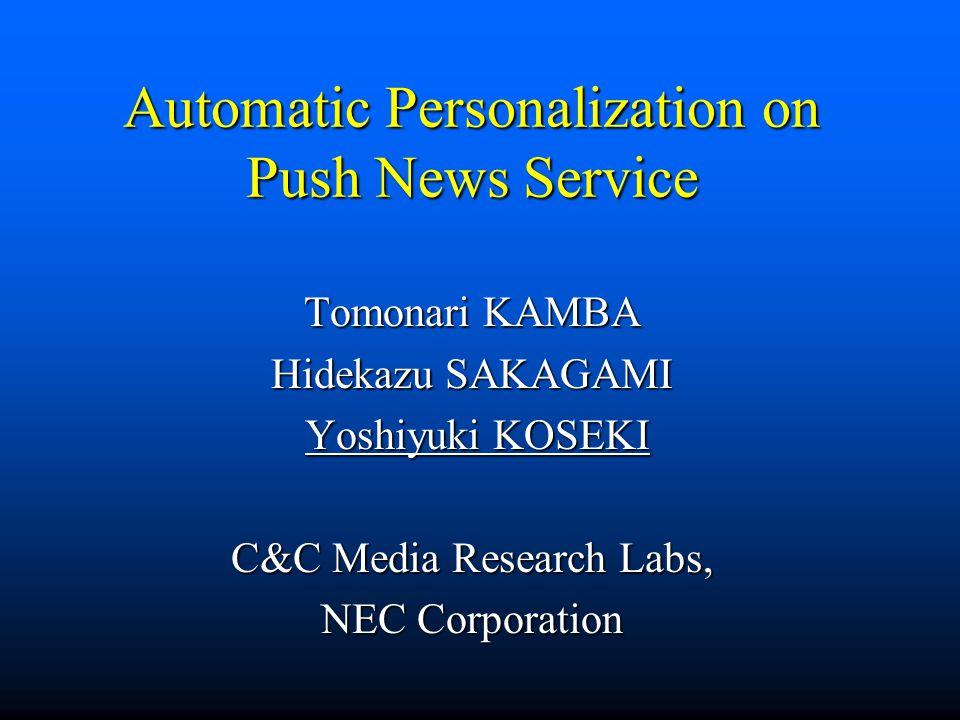 Automatic Personalization on Push News Service Tomonari KAMBA Hidekazu SAKAGAMI Yoshiyuki KOSEKI Yoshiyuki KOSEKI C&C Media Research Labs, NEC Corporation