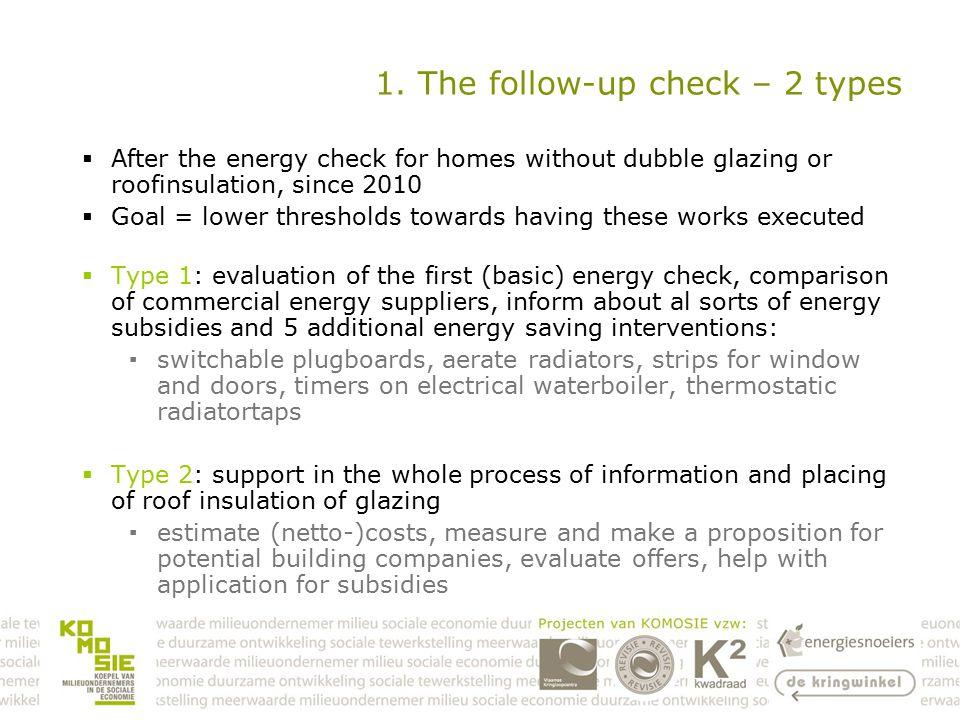 1. The follow-up check – 2 types  After the energy check for homes without dubble glazing or roofinsulation, since 2010  Goal = lower thresholds tow