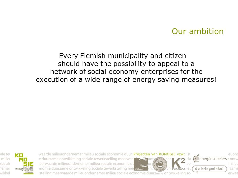 Our ambition Every Flemish municipality and citizen should have the possibility to appeal to a network of social economy enterprises for the execution of a wide range of energy saving measures!