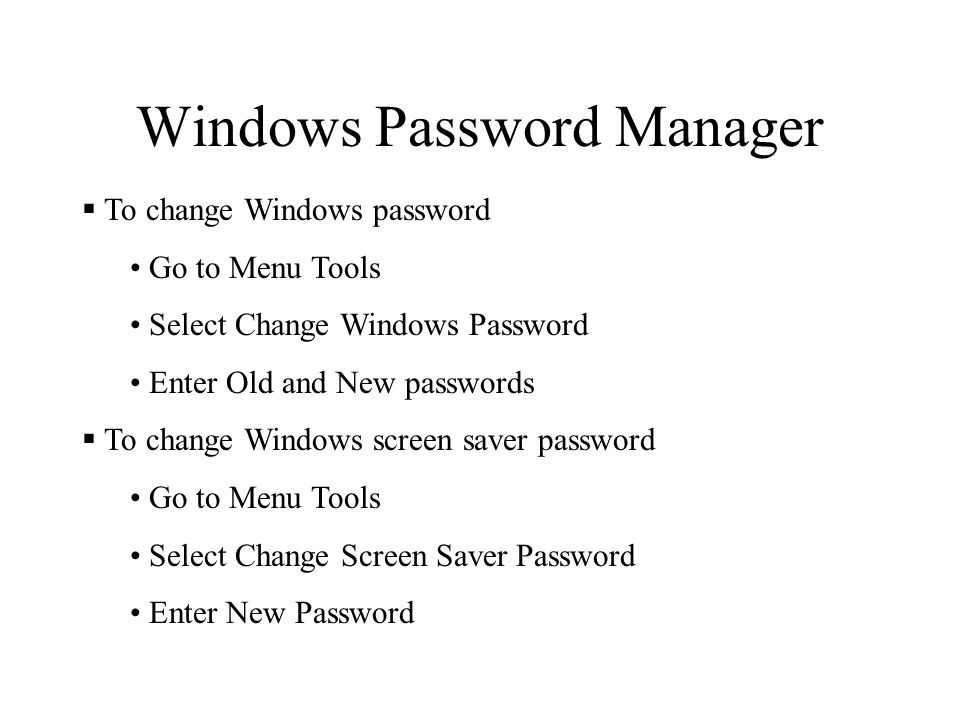 Windows Password Manager  To change Windows password Go to Menu Tools Select Change Windows Password Enter Old and New passwords  To change Windows screen saver password Go to Menu Tools Select Change Screen Saver Password Enter New Password