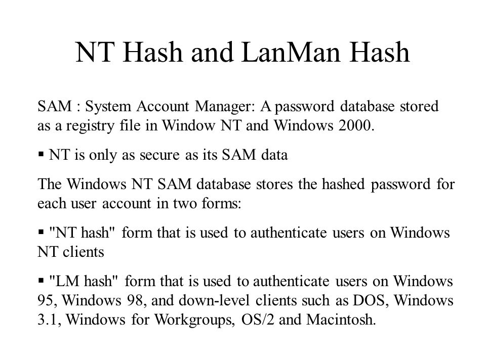 NT Hash and LanMan Hash SAM : System Account Manager: A password database stored as a registry file in Window NT and Windows 2000.