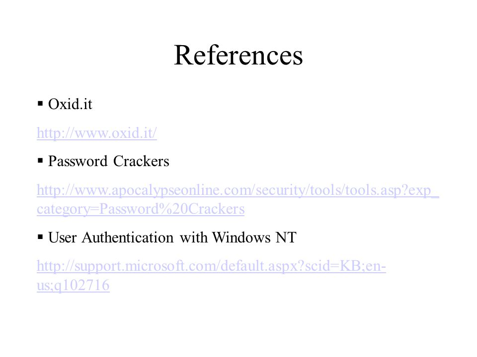 References  Oxid.it http://www.oxid.it/  Password Crackers http://www.apocalypseonline.com/security/tools/tools.asp exp_ category=Password%20Crackers  User Authentication with Windows NT http://support.microsoft.com/default.aspx scid=KB;en- us;q102716