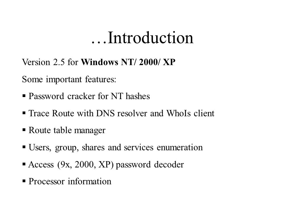 …Introduction Version 2.5 for Windows NT/ 2000/ XP Some important features:  Password cracker for NT hashes  Trace Route with DNS resolver and WhoIs client  Route table manager  Users, group, shares and services enumeration  Access (9x, 2000, XP) password decoder  Processor information
