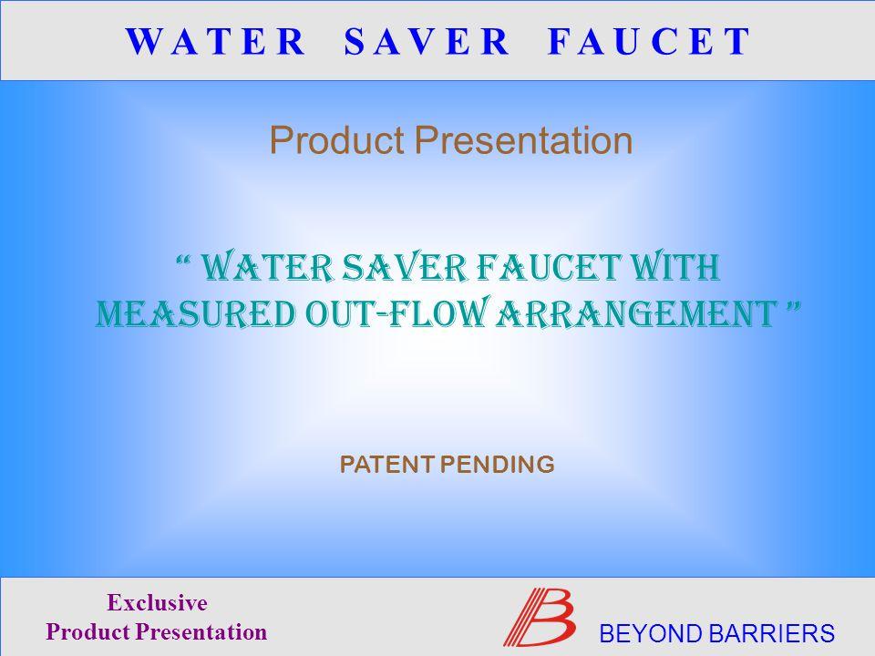 WATER SAVER FAUCET WITH MEASURED OUT-FLOW ARRANGEMENT PATENT PENDING Product Presentation BEYOND BARRIERS Exclusive Product Presentation W A T E R S A V E R F A U C E T