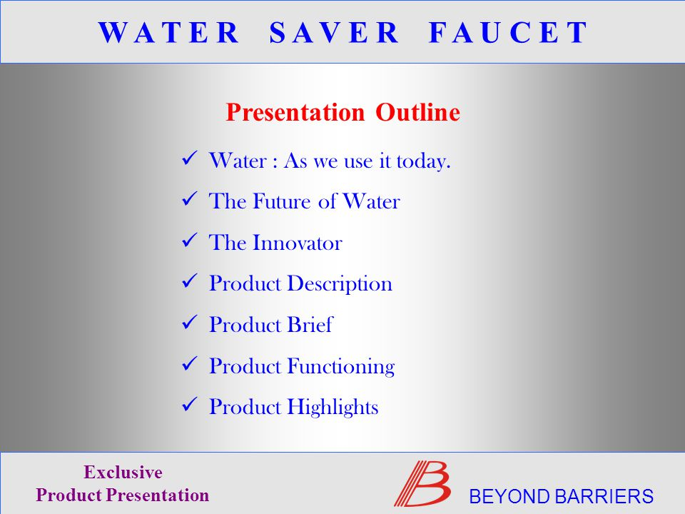 BEYOND BARRIERS Exclusive Product Presentation W A T E R S A V E R F A U C E T Presentation Outline Water : As we use it today.