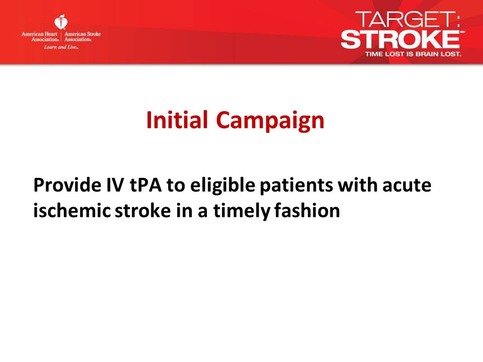 Initial Campaign Provide IV tPA to eligible patients with acute ischemic stroke in a timely fashion