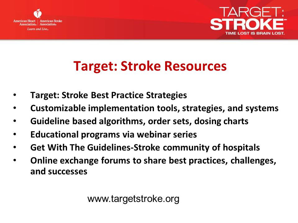 Target: Stroke Resources Target: Stroke Best Practice Strategies Customizable implementation tools, strategies, and systems Guideline based algorithms, order sets, dosing charts Educational programs via webinar series Get With The Guidelines-Stroke community of hospitals Online exchange forums to share best practices, challenges, and successes www.targetstroke.org