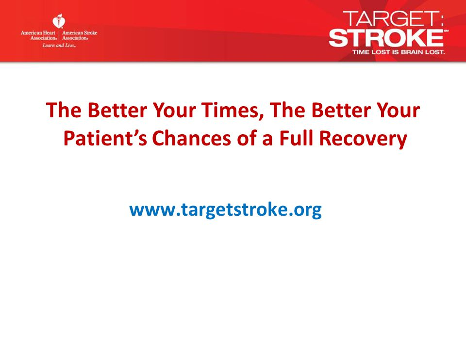 www.targetstroke.org The Better Your Times, The Better Your Patient's Chances of a Full Recovery