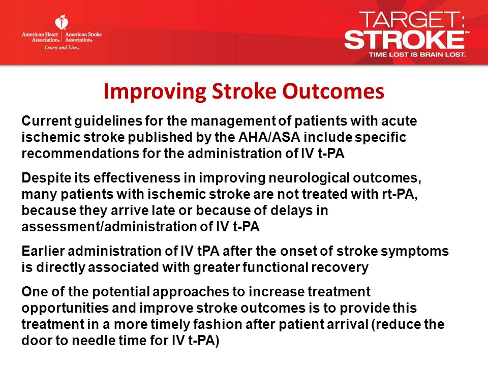 Current guidelines for the management of patients with acute ischemic stroke published by the AHA/ASA include specific recommendations for the administration of IV t-PA Despite its effectiveness in improving neurological outcomes, many patients with ischemic stroke are not treated with rt-PA, because they arrive late or because of delays in assessment/administration of IV t-PA Earlier administration of IV tPA after the onset of stroke symptoms is directly associated with greater functional recovery One of the potential approaches to increase treatment opportunities and improve stroke outcomes is to provide this treatment in a more timely fashion after patient arrival (reduce the door to needle time for IV t-PA) Improving Stroke Outcomes