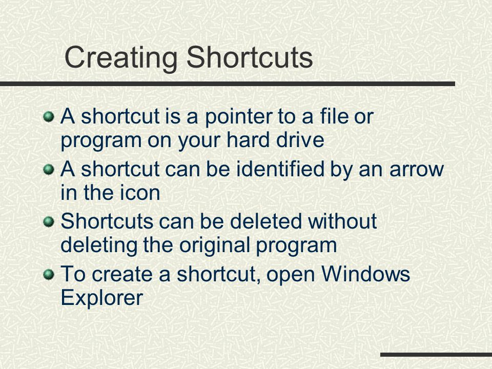Creating Shortcuts A shortcut is a pointer to a file or program on your hard drive A shortcut can be identified by an arrow in the icon Shortcuts can be deleted without deleting the original program To create a shortcut, open Windows Explorer