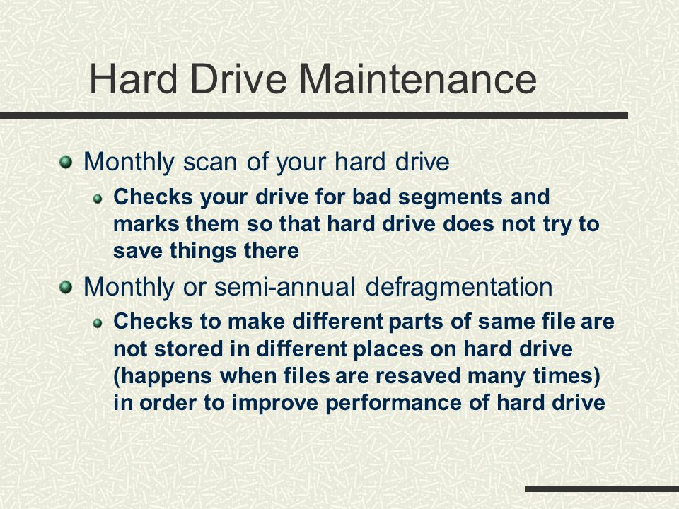 Hard Drive Maintenance Monthly scan of your hard drive Checks your drive for bad segments and marks them so that hard drive does not try to save things there Monthly or semi-annual defragmentation Checks to make different parts of same file are not stored in different places on hard drive (happens when files are resaved many times) in order to improve performance of hard drive