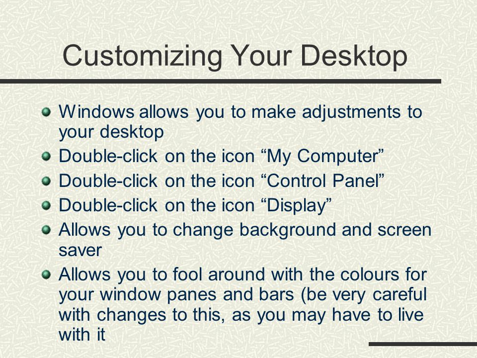 Customizing Your Desktop Windows allows you to make adjustments to your desktop Double-click on the icon My Computer Double-click on the icon Control Panel Double-click on the icon Display Allows you to change background and screen saver Allows you to fool around with the colours for your window panes and bars (be very careful with changes to this, as you may have to live with it