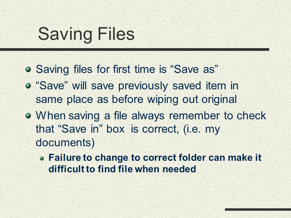 Saving Files Saving files for first time is Save as Save will save previously saved item in same place as before wiping out original When saving a file always remember to check that Save in box is correct, (i.e.