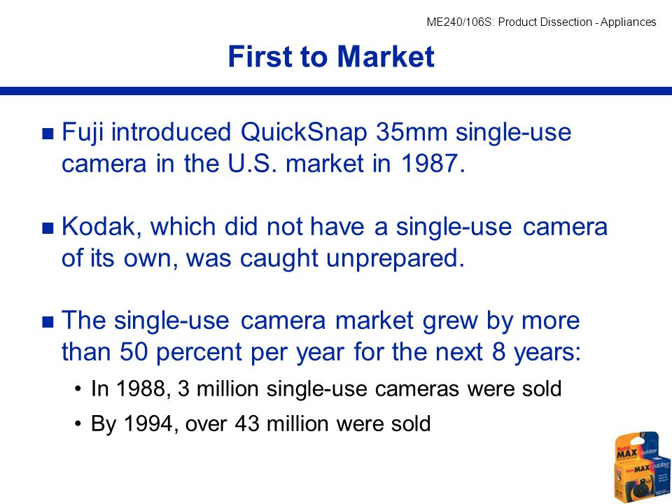 ME240/106S: Product Dissection - Appliances First to Market n Fuji introduced QuickSnap 35mm single-use camera in the U.S. market in 1987. n Kodak, wh