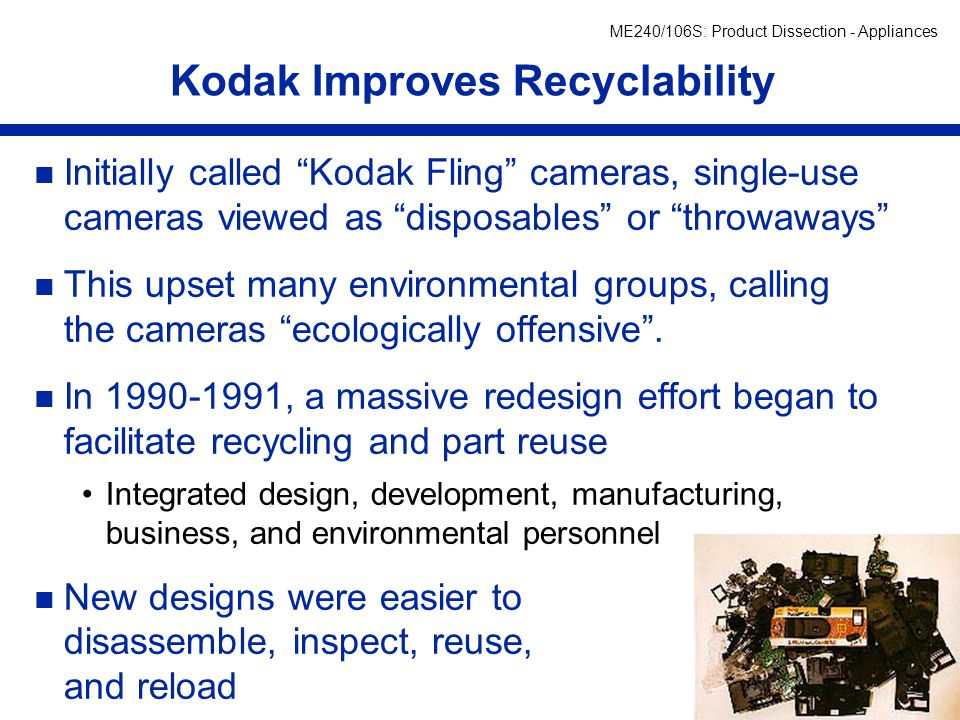 ME240/106S: Product Dissection - Appliances per (an Alum can takes ~60 days) Single-Use Camera Recycling n Single-use cameras have since become the cornerstone in Kodak's efforts in recycle, reuse, and remanufacture.