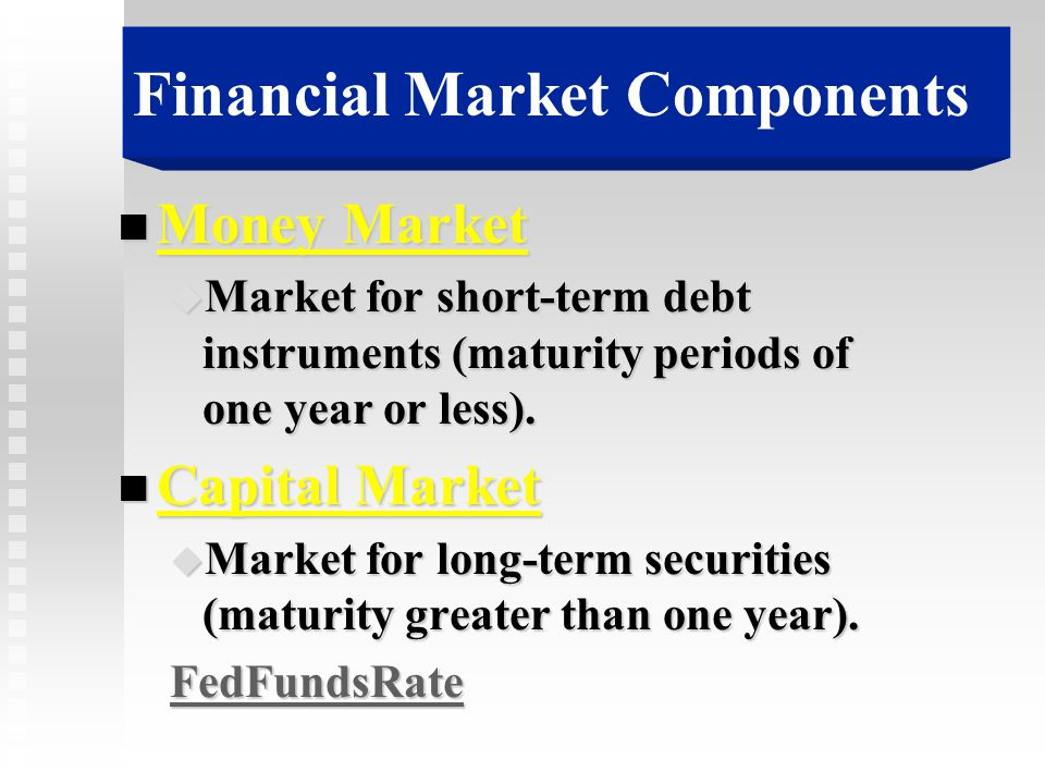 Financial Market Components n Money Market u Market for short-term debt instruments (maturity periods of one year or less). n Capital Market u Market