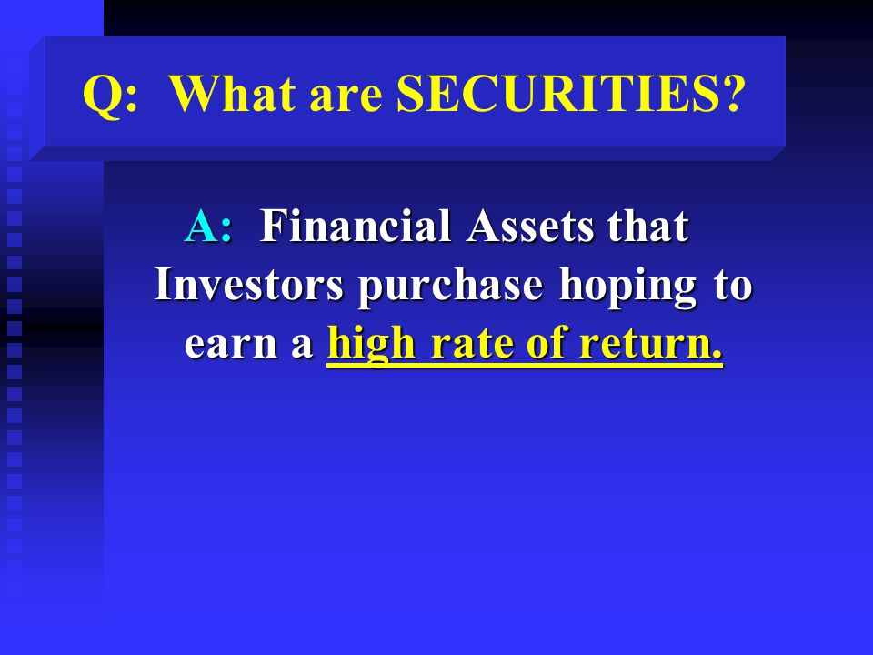 Q: What are SECURITIES? A: Financial Assets that Investors purchase hoping to earn a high rate of return.