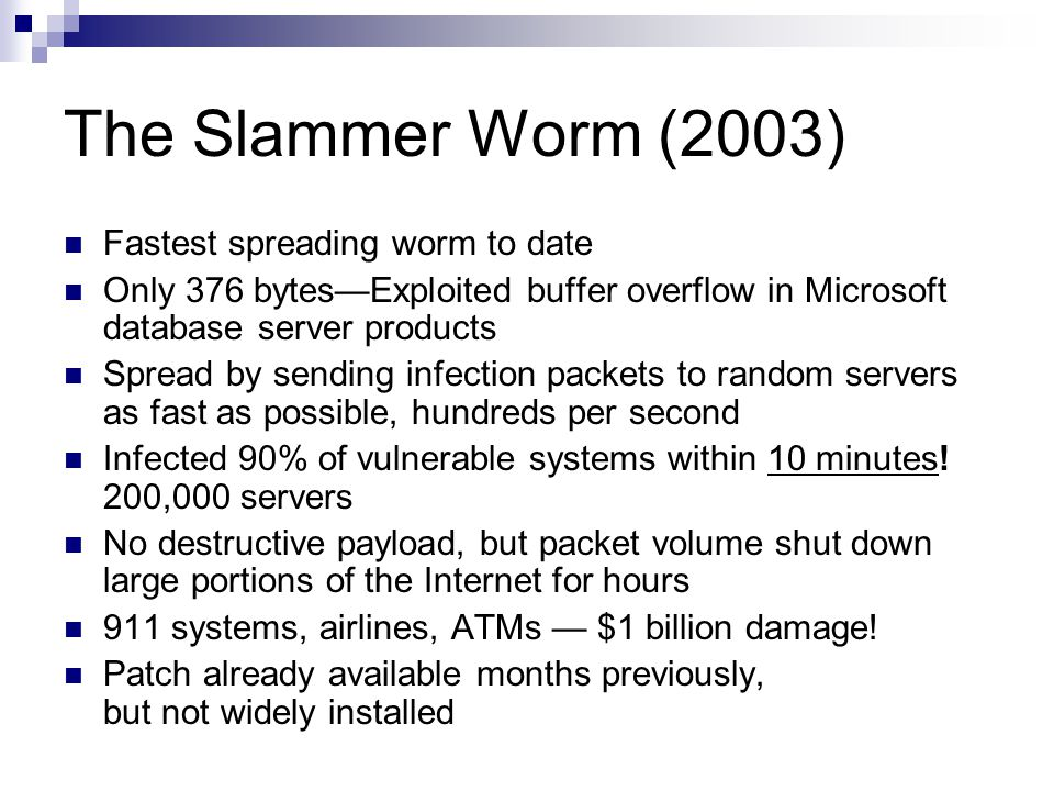 The Slammer Worm (2003) Fastest spreading worm to date Only 376 bytes—Exploited buffer overflow in Microsoft database server products Spread by sendin