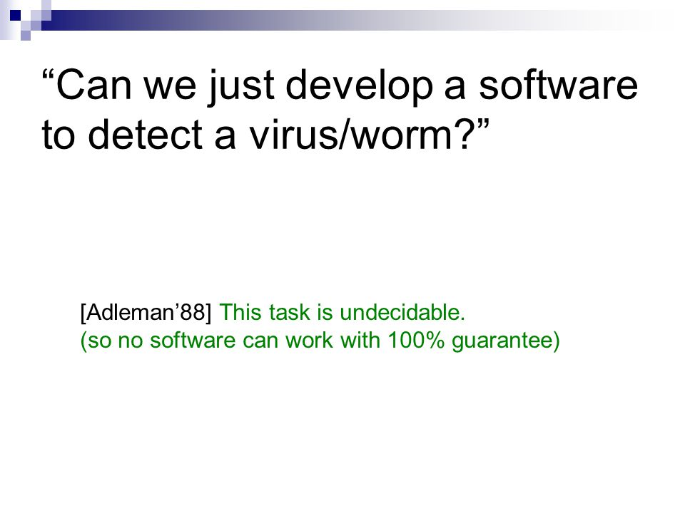 """""""Can we just develop a software to detect a virus/worm?"""" [Adleman'88] This task is undecidable. (so no software can work with 100% guarantee)"""