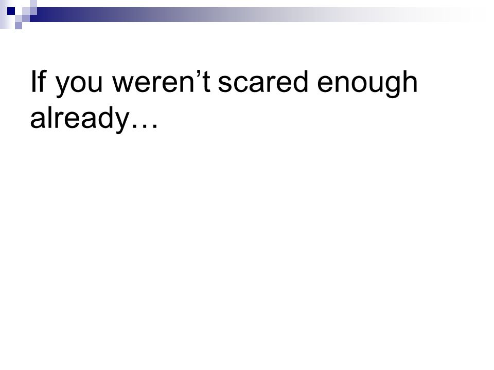 If you weren't scared enough already…