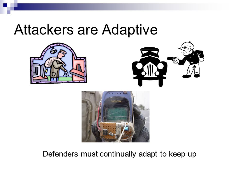 Attackers are Adaptive Defenders must continually adapt to keep up