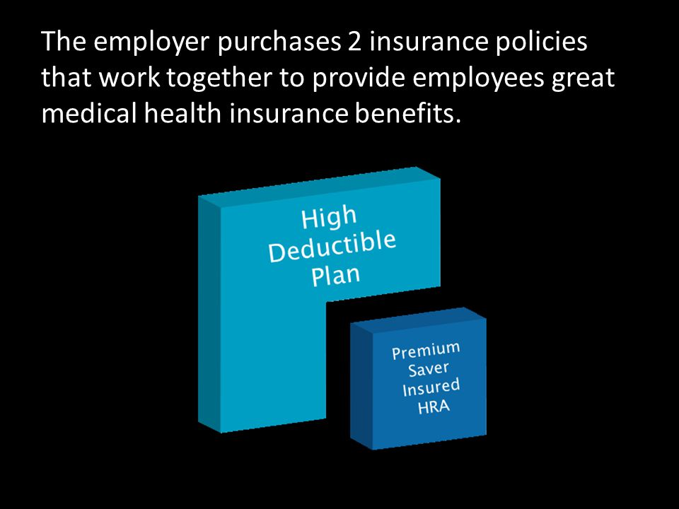 The employer purchases 2 insurance policies that work together to provide employees great medical health insurance benefits.