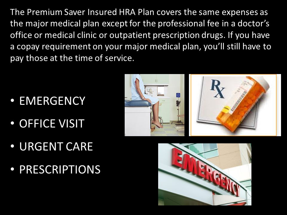 The Premium Saver Insured HRA Plan covers the same expenses as the major medical plan except for the professional fee in a doctor's office or medical clinic or outpatient prescription drugs.