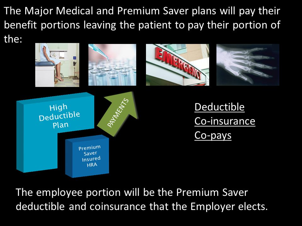 The Major Medical and Premium Saver plans will pay their benefit portions leaving the patient to pay their portion of the: The employee portion will be the Premium Saver deductible and coinsurance that the Employer elects.