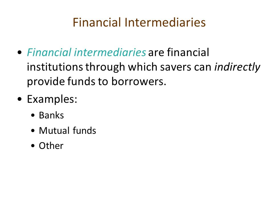 Financial Intermediaries Financial intermediaries are financial institutions through which savers can indirectly provide funds to borrowers. Examples: