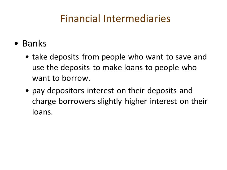Financial Intermediaries Banks take deposits from people who want to save and use the deposits to make loans to people who want to borrow. pay deposit