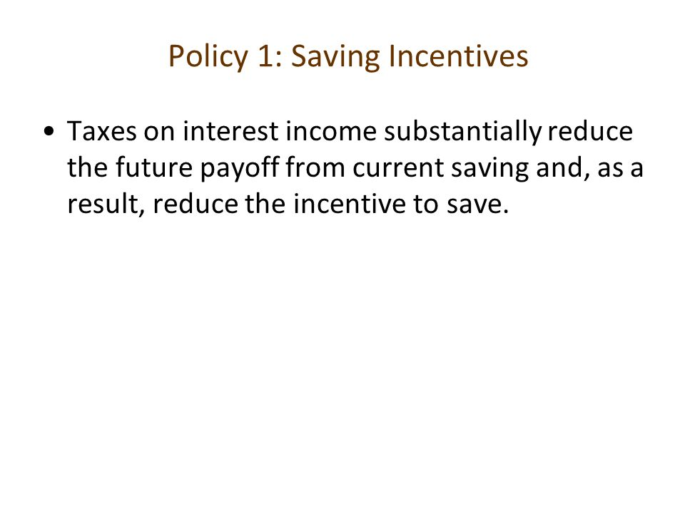Policy 1: Saving Incentives Taxes on interest income substantially reduce the future payoff from current saving and, as a result, reduce the incentive