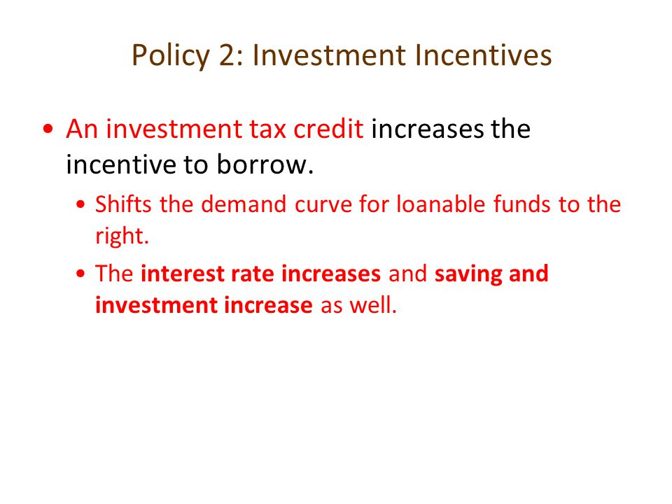 Policy 2: Investment Incentives An investment tax credit increases the incentive to borrow. Shifts the demand curve for loanable funds to the right. T