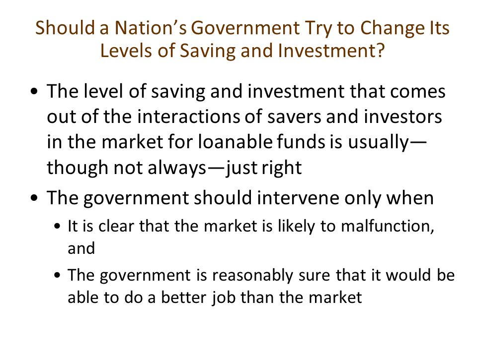 Should a Nation's Government Try to Change Its Levels of Saving and Investment? The level of saving and investment that comes out of the interactions
