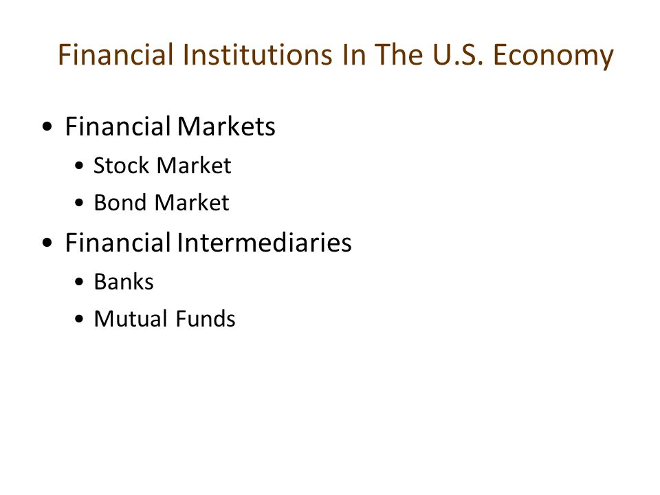Financial Institutions In The U.S. Economy Financial Markets Stock Market Bond Market Financial Intermediaries Banks Mutual Funds