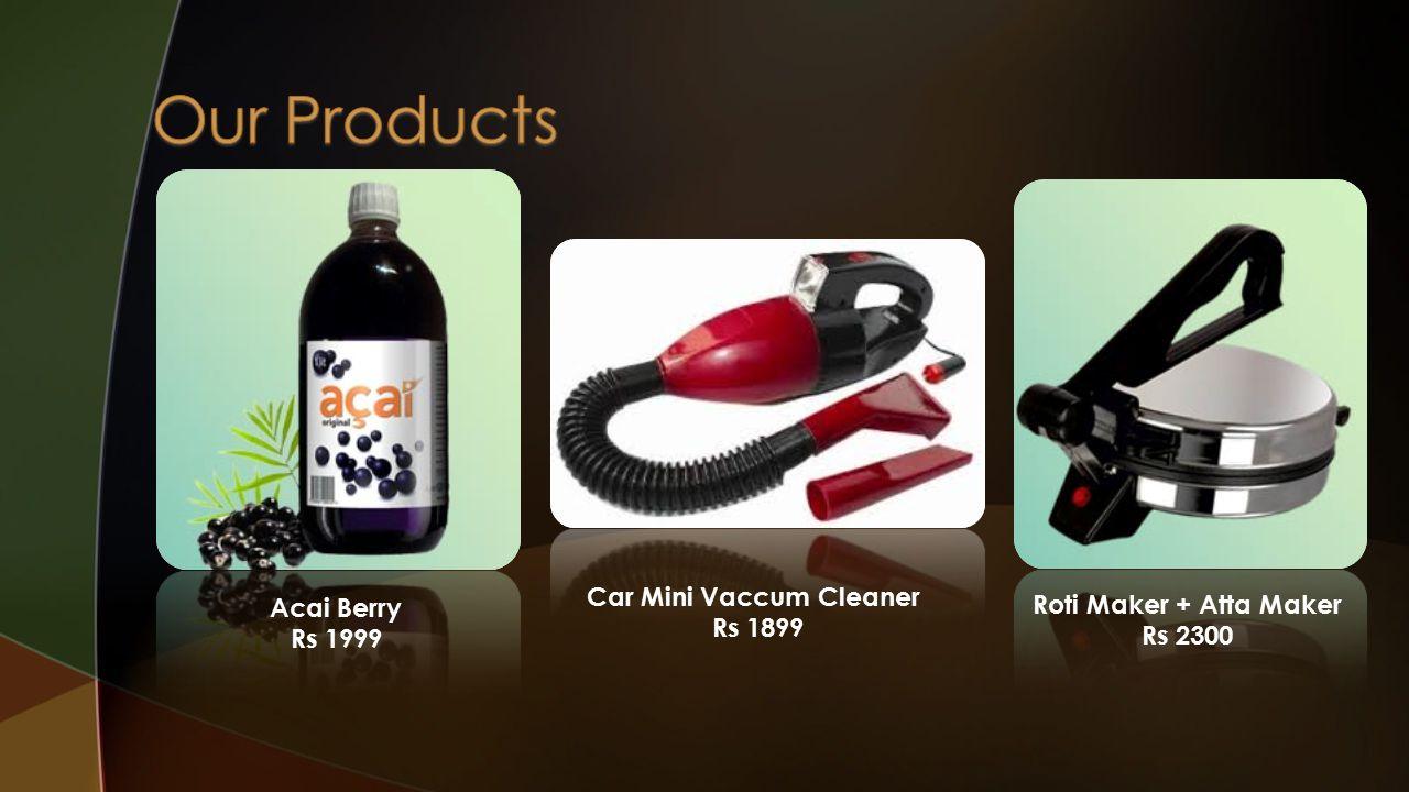 Acai Berry Rs 1999 Car Mini Vaccum Cleaner Rs 1899 Roti Maker + Atta Maker Rs 2300
