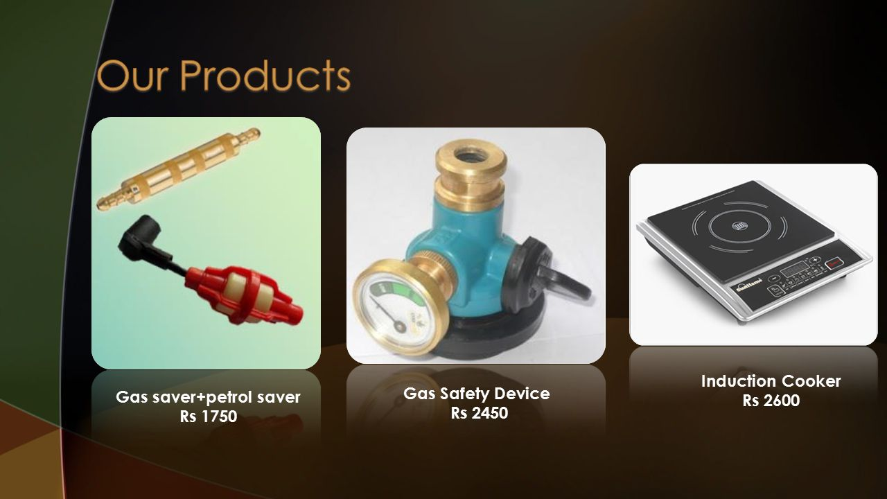 Gas saver+petrol saver Rs 1750 Gas Safety Device Rs 2450 Induction Cooker Rs 2600